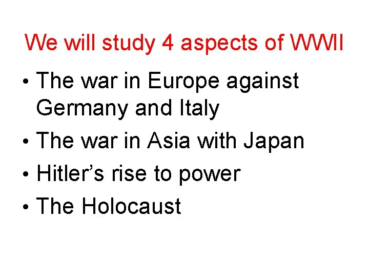 We will study 4 aspects of WWII • The war in Europe against Germany