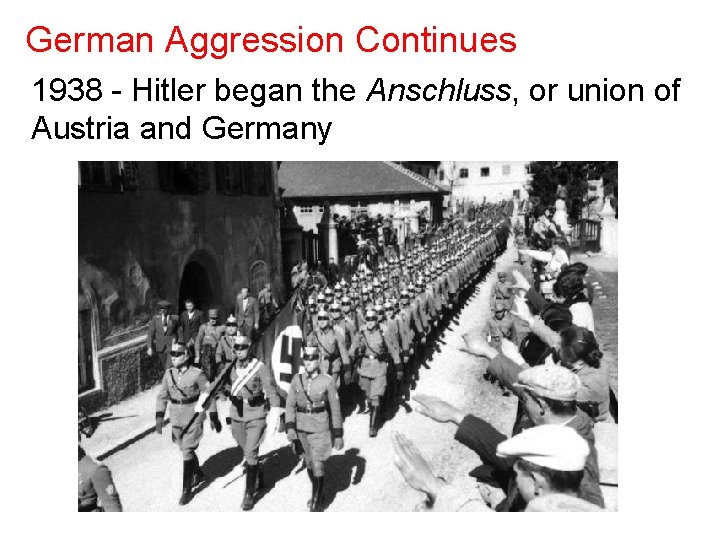 German Aggression Continues 1938 - Hitler began the Anschluss, or union of Austria and
