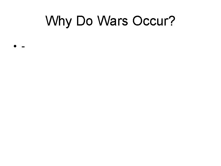 Why Do Wars Occur? • -