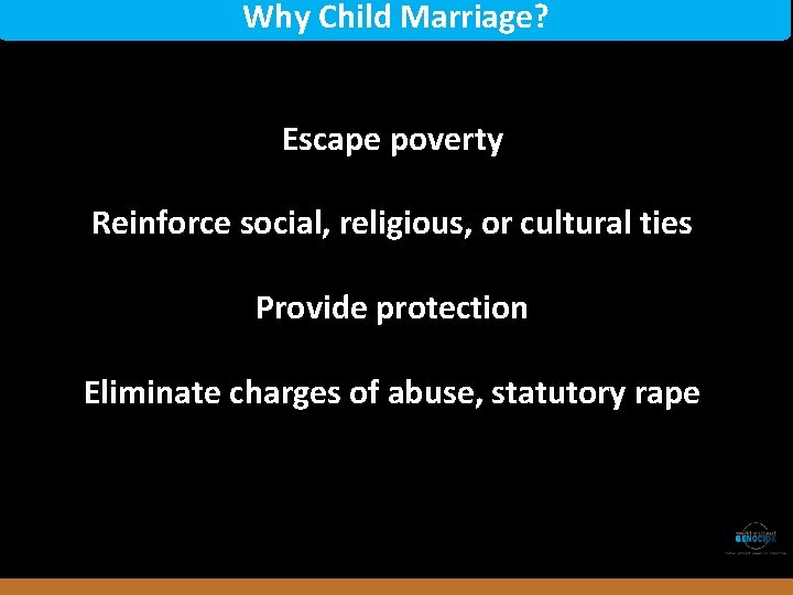 Why Child Marriage? Escape poverty Reinforce social, religious, or cultural ties Provide protection Rwanda