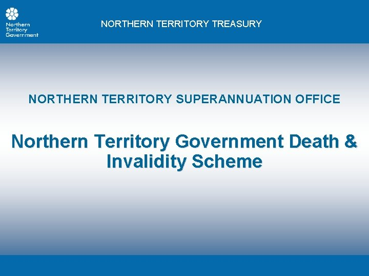 NORTHERN TERRITORY TREASURY NORTHERN TERRITORY SUPERANNUATION OFFICE Northern Territory Government Death & Invalidity Scheme