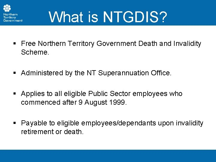 What is NTGDIS? § Free Northern Territory Government Death and Invalidity Scheme. § Administered