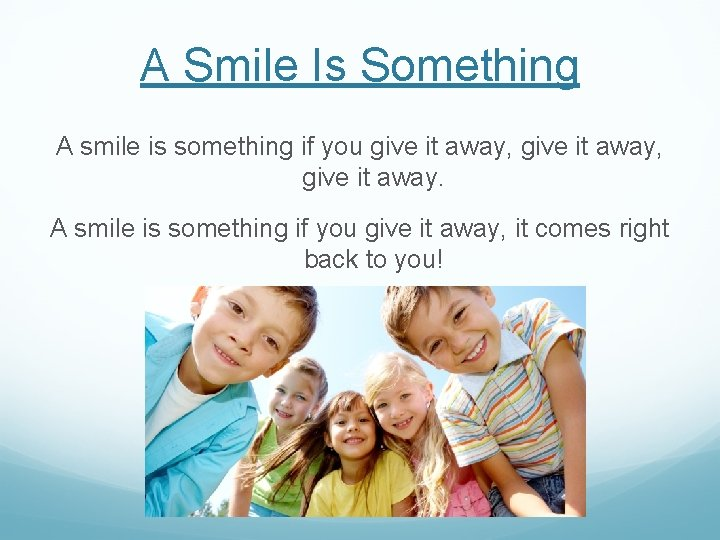 A Smile Is Something A smile is something if you give it away, give