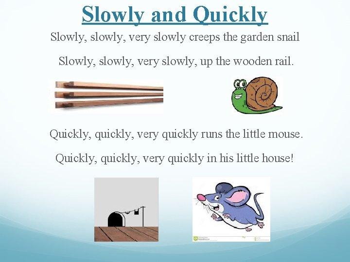 Slowly and Quickly Slowly, slowly, very slowly creeps the garden snail Slowly, slowly, very