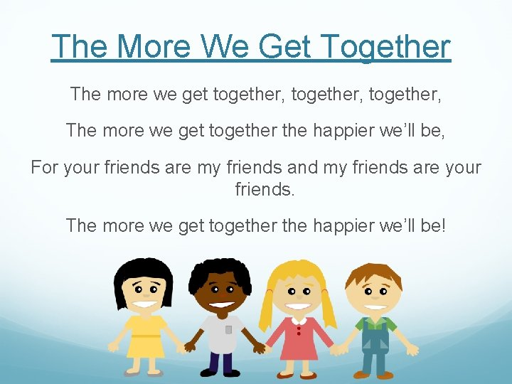 The More We Get Together The more we get together, The more we