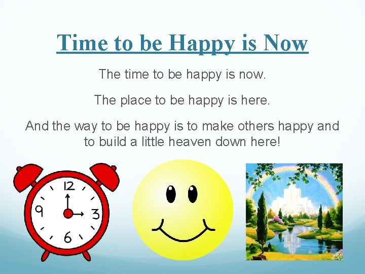 Time to be Happy is Now The time to be happy is now. The