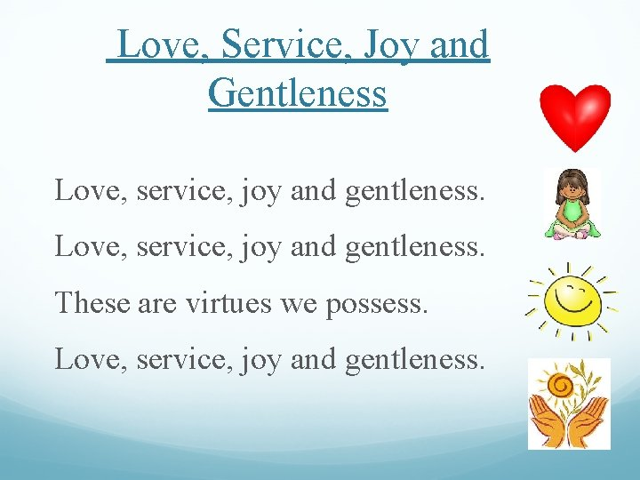 Love, Service, Joy and Gentleness Love, service, joy and gentleness. These are virtues we