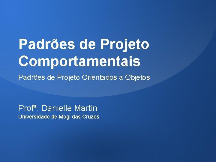 Padrões de Projeto Comportamentais Padrões de Projeto Orientados a Objetos Profa. Danielle Martin Universidade