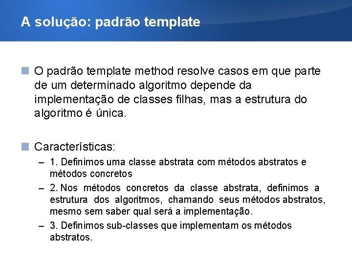 A solução: padrão template O padrão template method resolve casos em que parte de