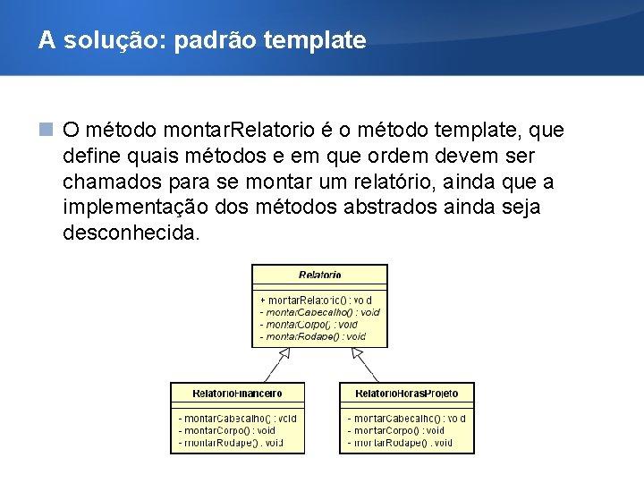 A solução: padrão template O método montar. Relatorio é o método template, que define