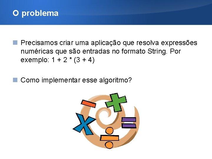 O problema Precisamos criar uma aplicação que resolva expressões numéricas que são entradas no