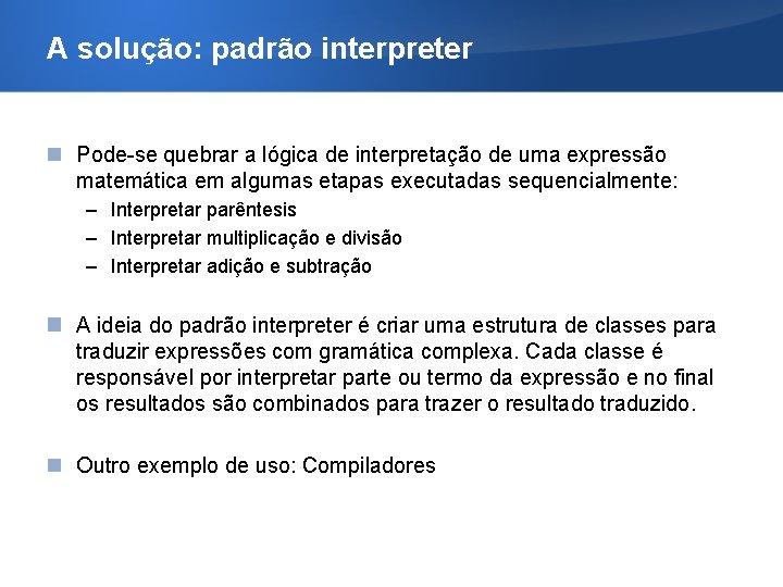 A solução: padrão interpreter Pode-se quebrar a lógica de interpretação de uma expressão matemática