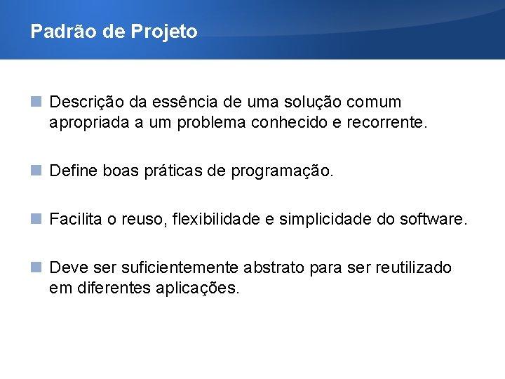 Padrão de Projeto Descrição da essência de uma solução comum apropriada a um problema