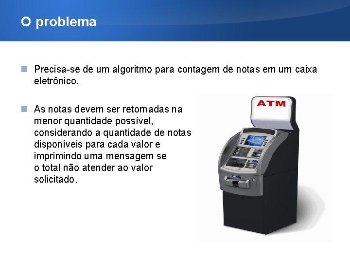 O problema Precisa-se de um algoritmo para contagem de notas em um caixa eletrônico.