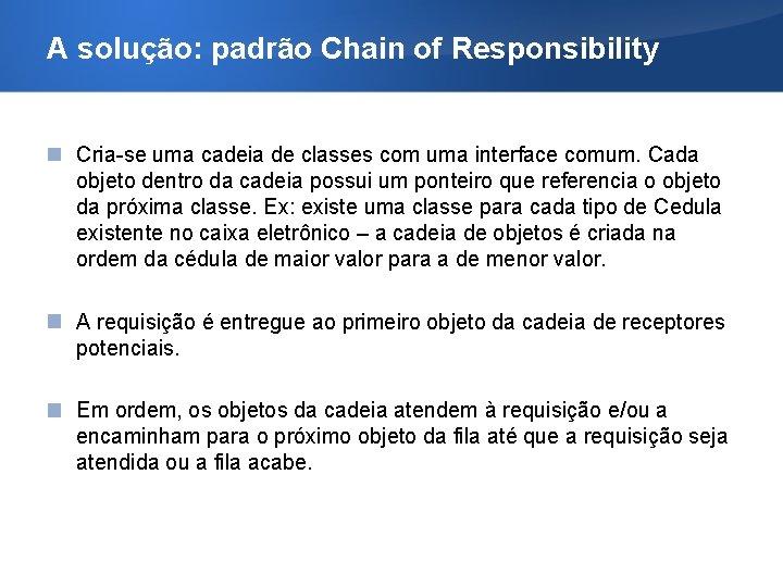 A solução: padrão Chain of Responsibility Cria-se uma cadeia de classes com uma interface