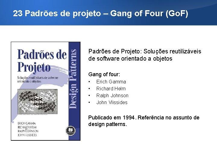 23 Padrões de projeto – Gang of Four (Go. F) Padrões de Projeto: Soluções