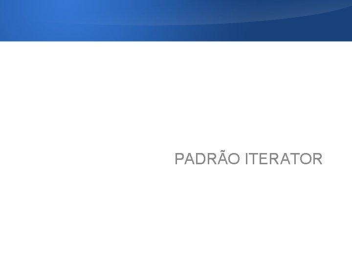 PADRÃO ITERATOR