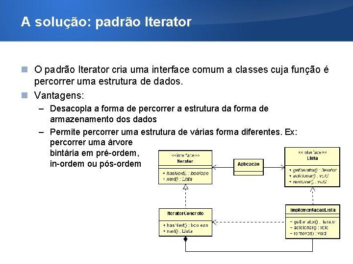 A solução: padrão Iterator O padrão Iterator cria uma interface comum a classes cuja