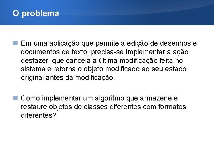 O problema Em uma aplicação que permite a edição de desenhos e documentos de