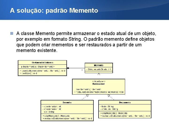 A solução: padrão Memento A classe Memento permite armazenar o estado atual de um