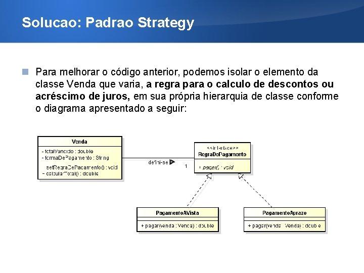 Solucao: Padrao Strategy Para melhorar o código anterior, podemos isolar o elemento da classe
