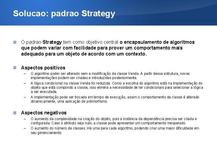 Solucao: padrao Strategy O padrao Strategy tem como objetivo central o encapsulamento de algoritmos