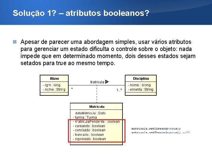 Solução 1? – atributos booleanos? Apesar de parecer uma abordagem simples, usar vários atributos