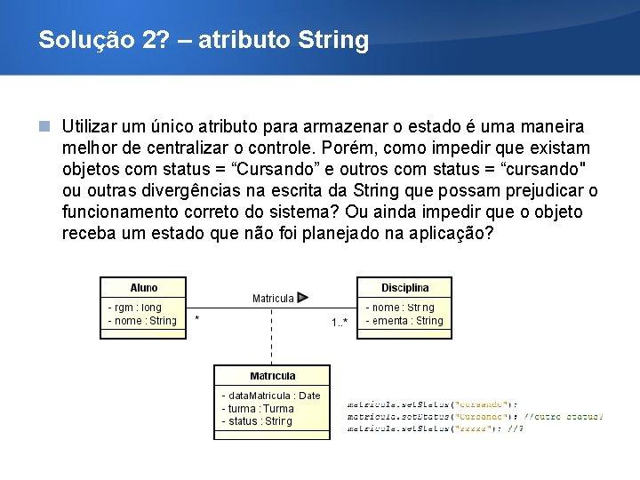 Solução 2? – atributo String Utilizar um único atributo para armazenar o estado é
