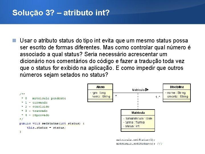 Solução 3? – atributo int? Usar o atributo status do tipo int evita que