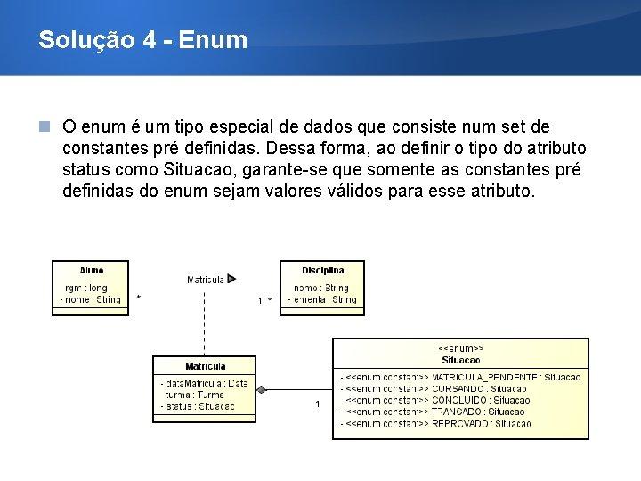 Solução 4 - Enum O enum é um tipo especial de dados que consiste