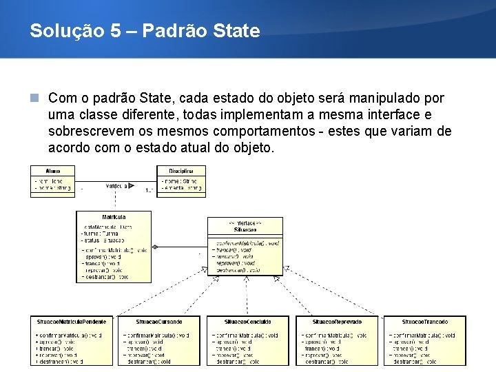 Solução 5 – Padrão State Com o padrão State, cada estado do objeto será