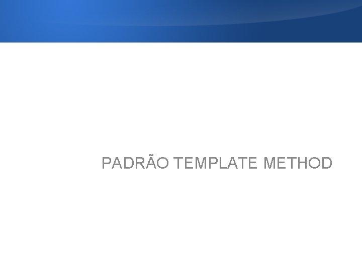 PADRÃO TEMPLATE METHOD