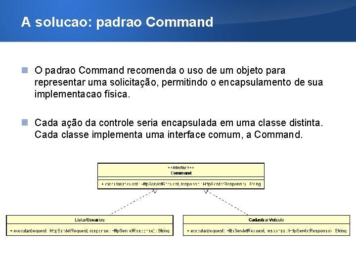 A solucao: padrao Command O padrao Command recomenda o uso de um objeto para