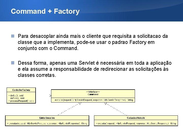 Command + Factory Para desacoplar ainda mais o cliente que requisita a solicitacao da