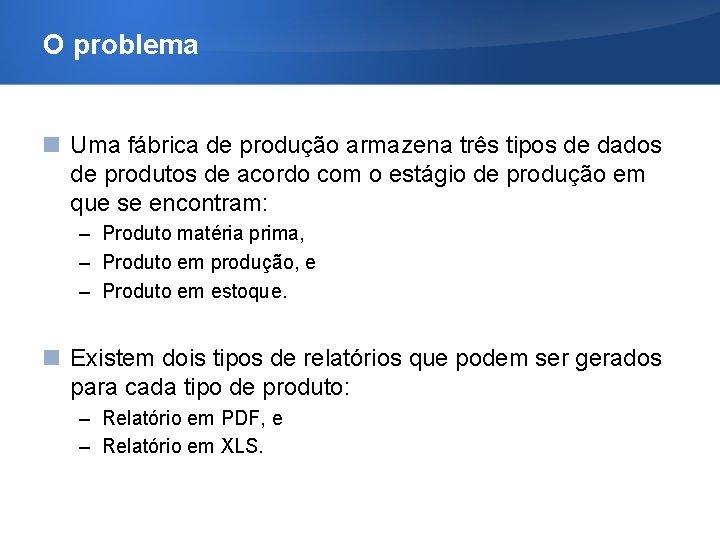 O problema Uma fábrica de produção armazena três tipos de dados de produtos de