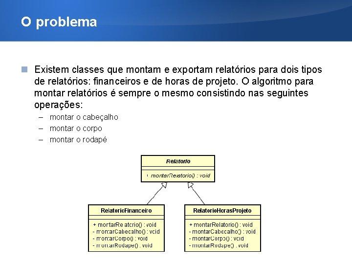 O problema Existem classes que montam e exportam relatórios para dois tipos de relatórios:
