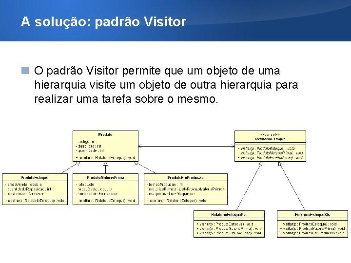 A solução: padrão Visitor O padrão Visitor permite que um objeto de uma hierarquia