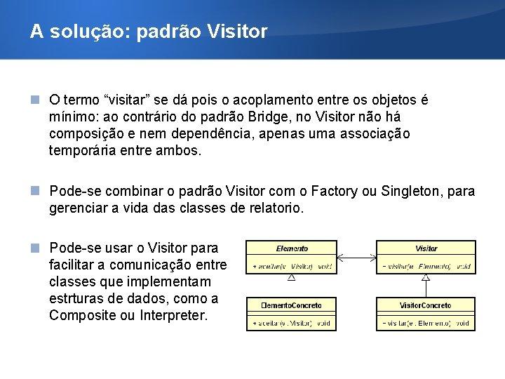 """A solução: padrão Visitor O termo """"visitar"""" se dá pois o acoplamento entre os"""