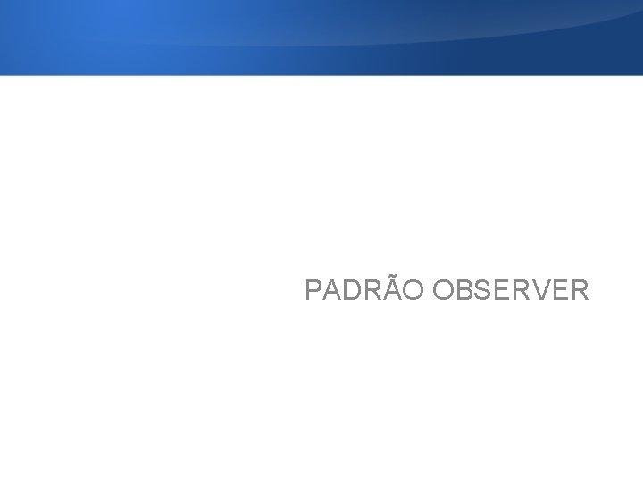 PADRÃO OBSERVER