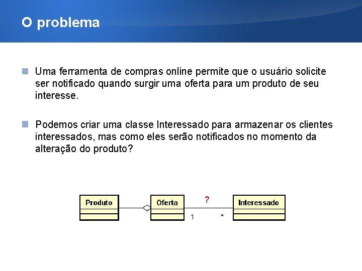 O problema Uma ferramenta de compras online permite que o usuário solicite ser notificado