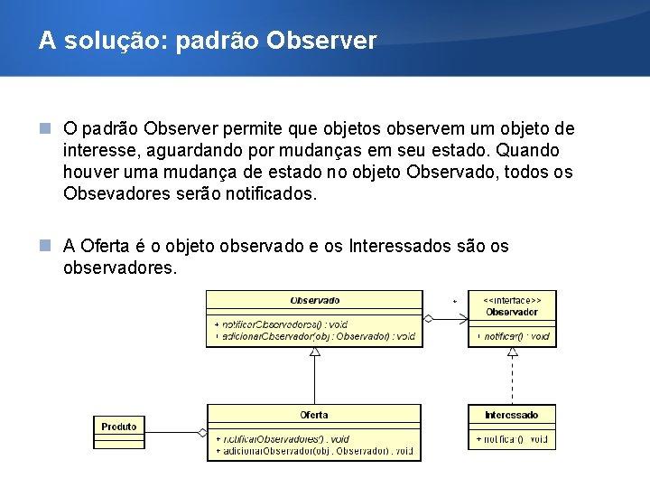A solução: padrão Observer O padrão Observer permite que objetos observem um objeto de