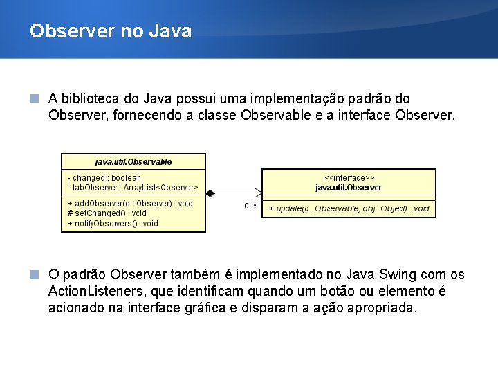 Observer no Java A biblioteca do Java possui uma implementação padrão do Observer, fornecendo