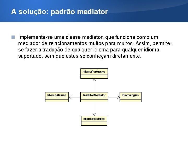 A solução: padrão mediator Implementa-se uma classe mediator, que funciona como um mediador de