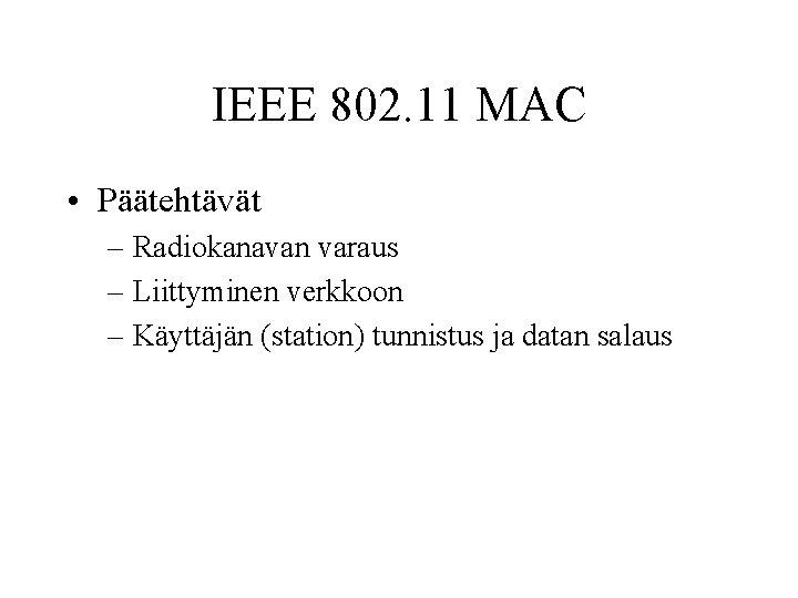 IEEE 802. 11 MAC • Päätehtävät – Radiokanavan varaus – Liittyminen verkkoon – Käyttäjän