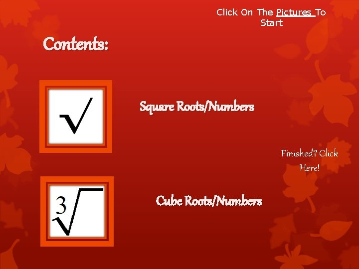Click On The Pictures To Start Contents: Square Roots/Numbers Finished? Click Here! Cube Roots/Numbers