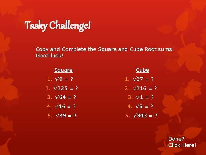 Tasky Challenge! Copy and Complete the Square and Cube Root sums! Good luck! Square