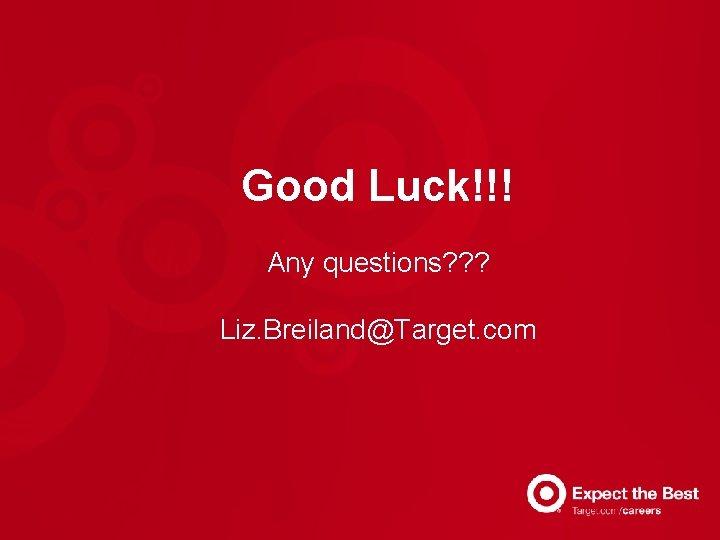 Good Luck!!! Any questions? ? ? Liz. Breiland@Target. com