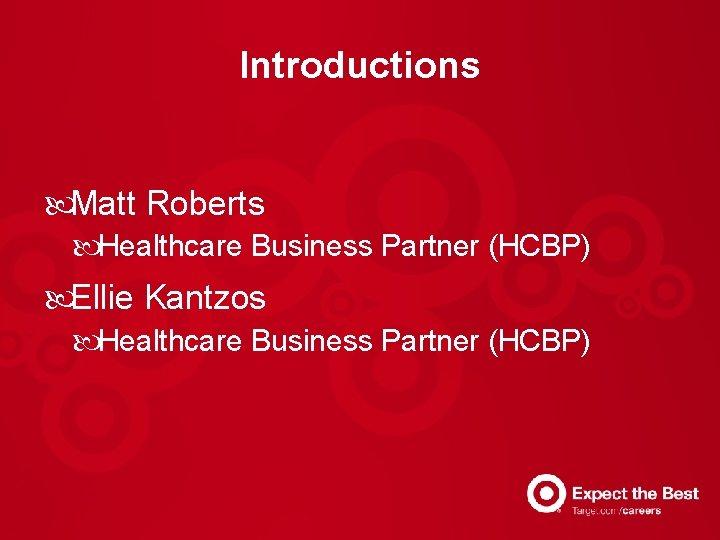 Introductions Matt Roberts Healthcare Business Partner (HCBP) Ellie Kantzos Healthcare Business Partner (HCBP)