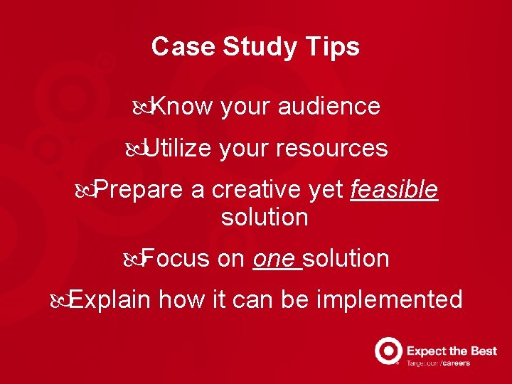 Case Study Tips Know your audience Utilize your resources Prepare a creative yet feasible