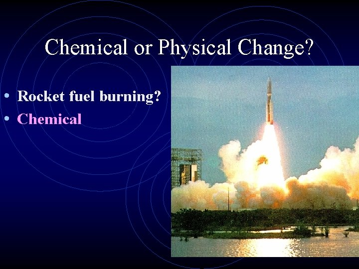 Chemical or Physical Change? • Rocket fuel burning? • Chemical